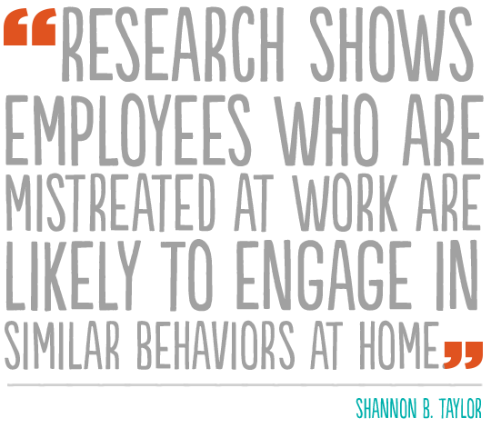 """""""Research shows employees who are mistreated at work are likely to engage in similar behaviors at home""""--Shannon B. Taylor"""